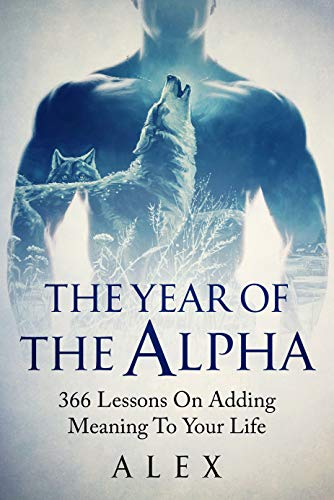 The Year Of The Alpha: 366 Lessons On Adding Meaning To Your Life