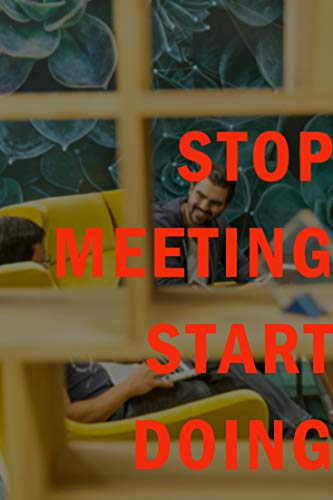 Stop Meeting Start Doing