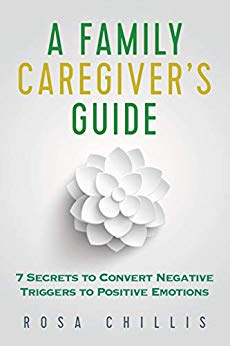 A Family Caregiver's Guide: 7 Secrets to Convert Negative Triggers to Positive Emotions