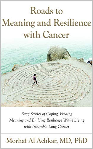 Roads to Meaning and Resilience with Cancer: Forty Stories of Coping, Finding Meaning, and Building Resilience While Living with Incurable Lung Cancer