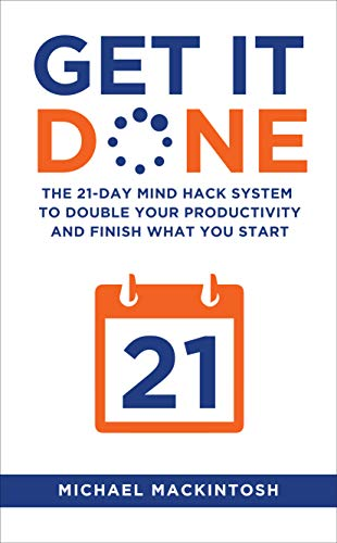 Get It Done: The 21-Day Mind Hack System to Double Your Productivity and Finish What You Start