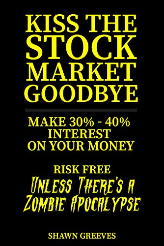 Free: Kiss the Stock Market Goodbye: Make 30% – 40% Interest on Your Money Risk Free (Unless Theres a Zombie Apocalypse)