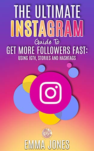 The Ultimate Instagram Guide To Get More Followers Fast: Using IGTV, Stories and Hashtags