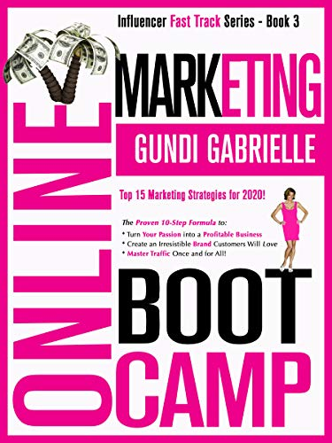 Online Marketing Boot Camp: The Proven 10-Step Formula To: Turn Your Passion Into A Profitable Business, Create An Irresistible Brand Customers Will Love & Master Traffic Once and For All!