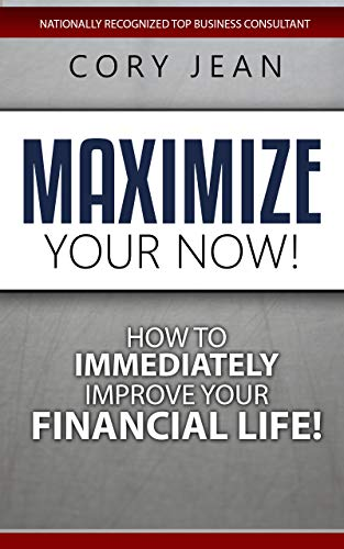 Free: Maximize Your Now: How to Immediately Improve Your Financial Life
