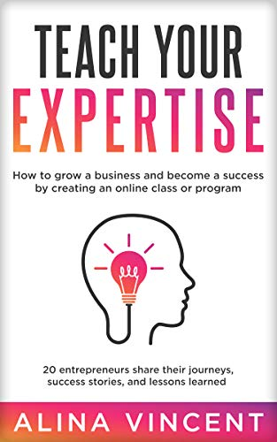 Teach Your Expertise: How to Grow a Business and Become a Success by Creating an Online Class or Program