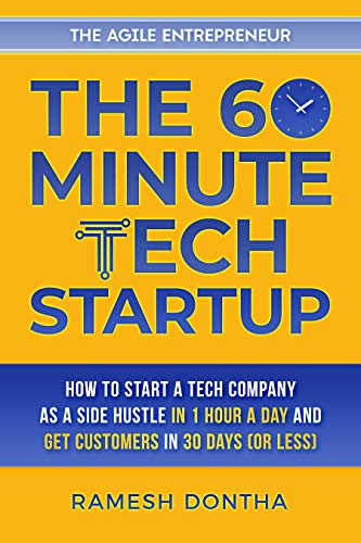 The 60-Minute Tech Startup: How to Start a Tech Company As a Side Hustle in One Hour a Day and Get Customers in Thirty Days (or Less)