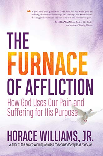 The Furnace of Affliction: How God Uses Our Pain and Suffering for His Purpose