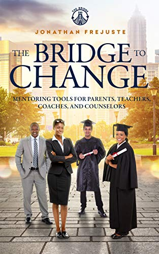 The Bridge to Change: Mentoring Tools for Parents, Teachers, Coaches, and Counselors