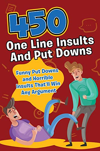 450 One Line Insults and Put Downs: Funny Put Downs and Horrible Insults That'll Win Any Argument