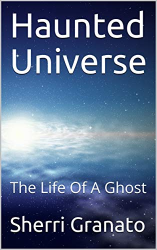 Haunted Universe: The Life Of A Ghost