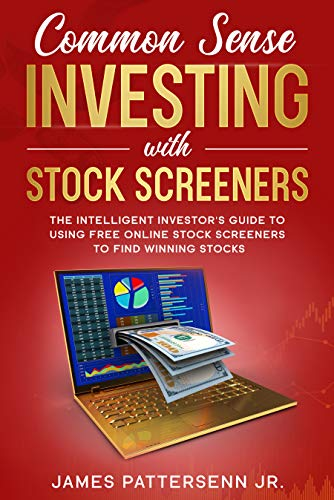 Common Sense Investing With Stock Screeners: Make Stock Investing a Safe Bet With the Right Tools