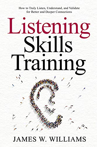 Listening Skills Training: How to Truly Listen, Understand, and Validate for Better and Deeper Connections