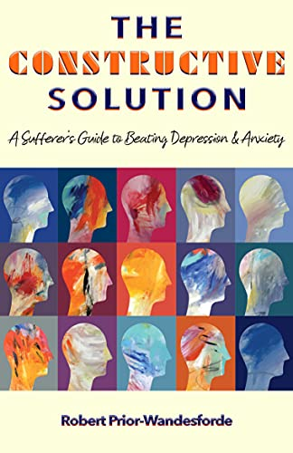 The Constructive Solution: A Sufferer's Guide to Beating Depression & Anxiety