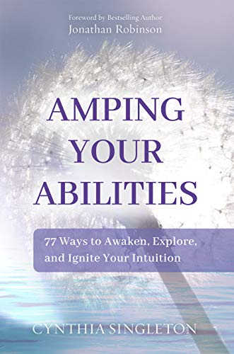 Amping Your Abilities: 77 Ways to Awaken, Explore, and Ignite Your Intuition
