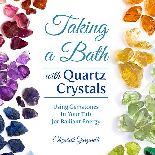 Taking a Bath with Quartz Crystals: Using Gemstones in Your Tub for Radiant Energy