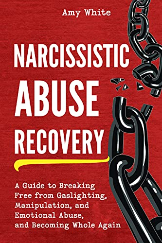 Narcissistic Abuse Recovery: A Guide to Breaking Free from Gaslighting, Manipulation, and Emotional Abuse, and Becoming Whole Again