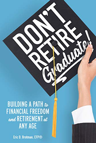 Don't Retire…Graduate!: Building a Path to Financial Freedom and Retirement at Any Age
